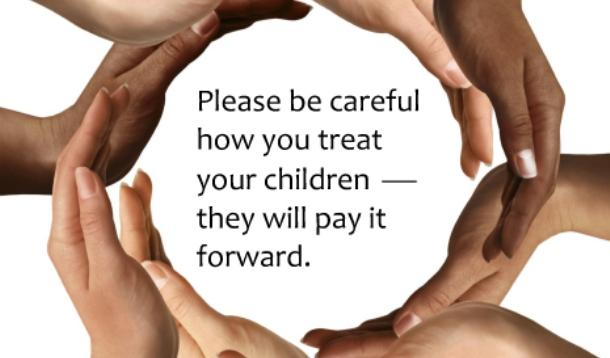 Be careful how you treat your children -- they will pay it forward