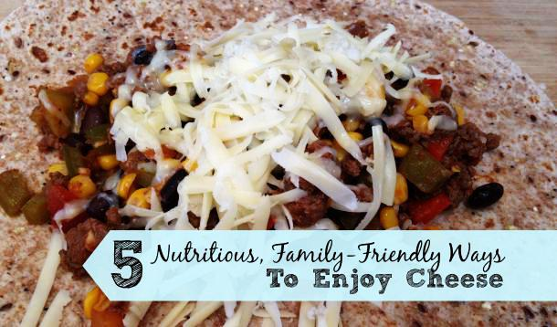 Five Nutritious and Kid-Friendly Ways To Enjoy Cheese