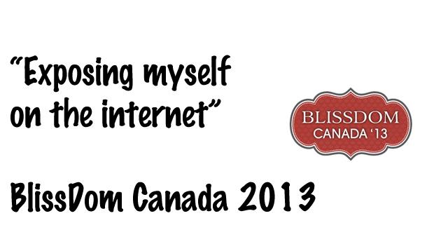 Exposing myself on the internet from BlissDom 2013
