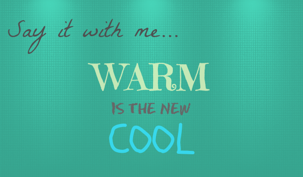 Warm Is The New Cool