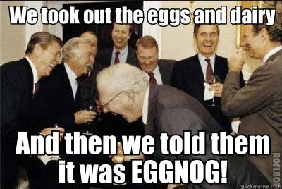 We took out the eggs and dairy and then we told them it was eggnog!